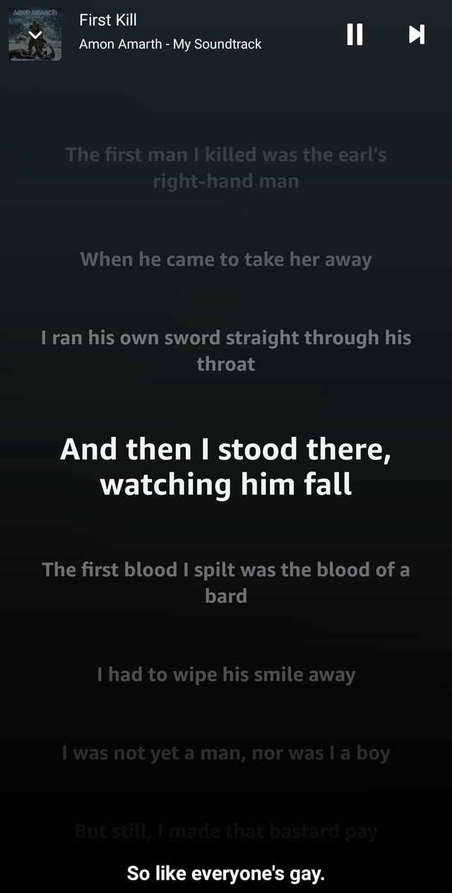 First Kill Amon Amarth  My Soundtrack When he came to take her away ran his own sword straight through his throat And then I stood there, watching him fall The first blood spilt was the blood of a bard had to wipe his smile away So like everyone's gay.  So like everyone's gay memes