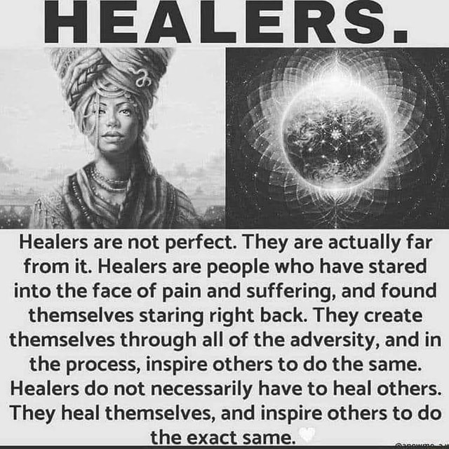 HEALERS. Healers are not perfect. They are actually far from it. Healers are people who have stared into the face of pain and suffering, and found themselves staring right back. They create themselves through all of the adversity, and in the process, inspire others to do the same. Healers do not necessarily have to heal others. They heal themselves, and inspire others to do the exact same memes