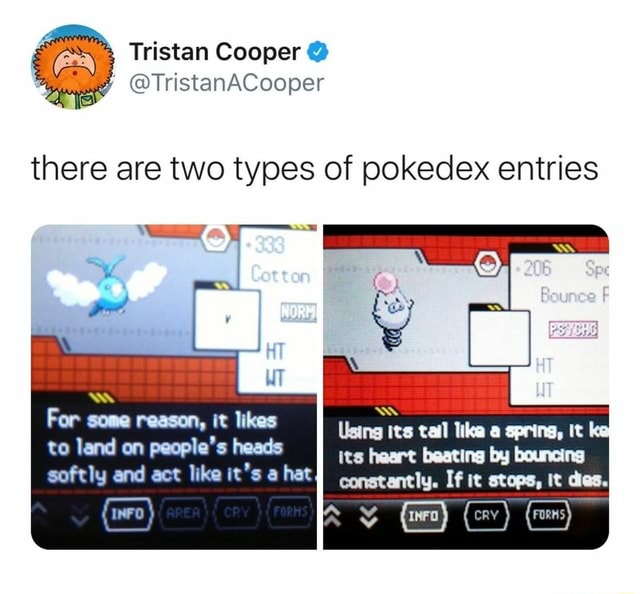 Tristan Cooper TristanACooper there are two types of pokedex entries For sone reason, it likes Using its tail like a spring, It ke to land on people's heads its heart beating by bouncing softly and act like it's a hat constantly. If it stops, It dies memes