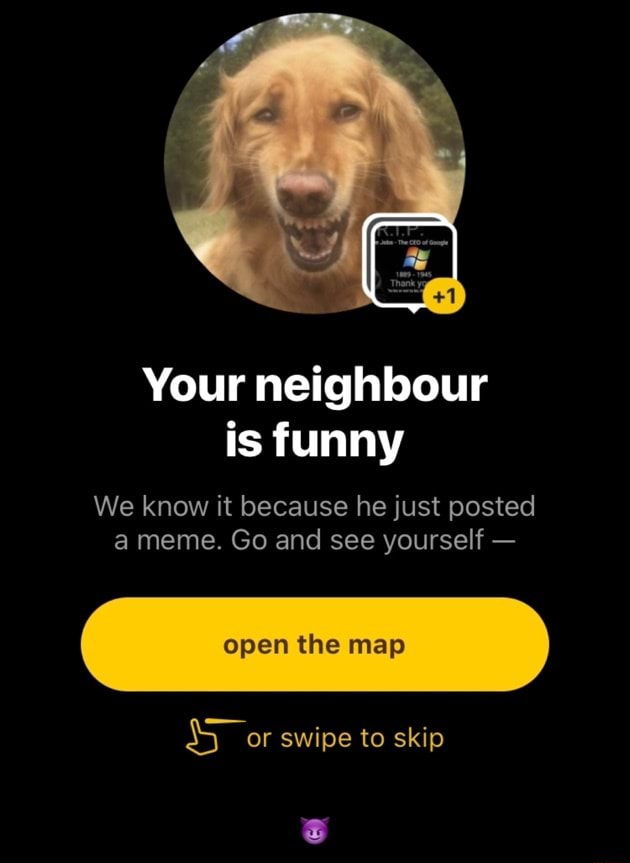 Your neighbour is funny We know it because he just posted a meme. Go and see yourself  open the map SS or swipe to skip