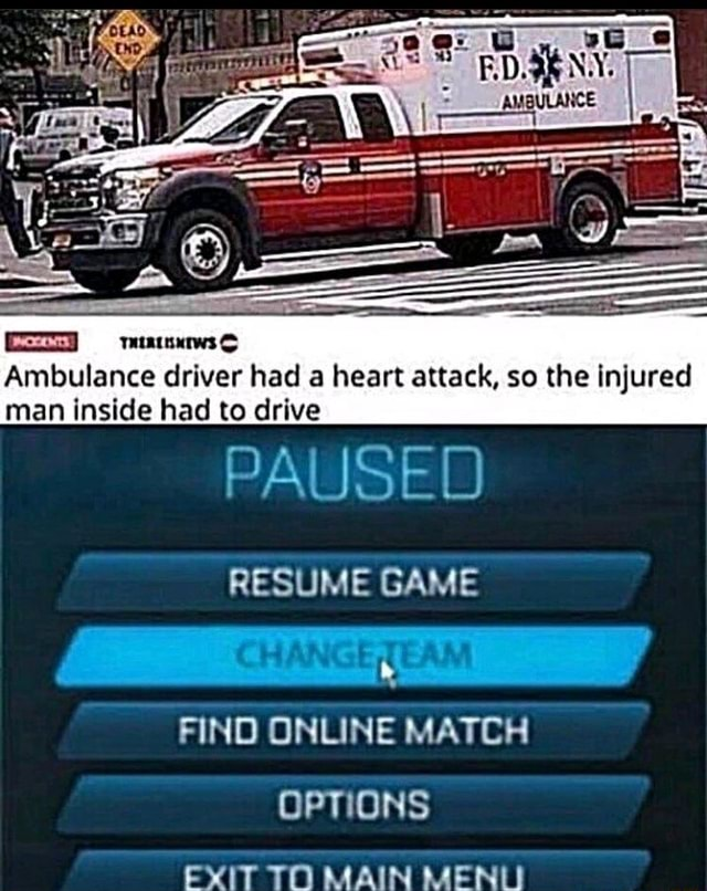 AMBULANCE Ambulance driver had a heart attack, so the injured man inside had to drive PAUSED RESUME GAME FIND ONLINE MATCH OPTIONS EXIT TO MAIN MENLI memes