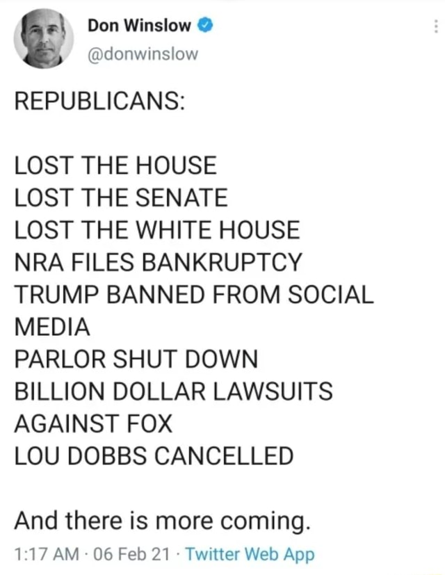 Don Winslow  donwinslow REPUBLICANS LOST THE HOUSE LOST THE SENATE LOST THE WHITE HOUSE NRA FILES BANKRUPTCY TRUMP BANNED FROM SOCIAL MEDIA PARLOR SHUT DOWN BILLION DOLLAR LAWSUITS AGAINST FOX LOU DOBBS CANCELLED And there is more coming. 17 AM 06 Feb Twitter Web Aop meme