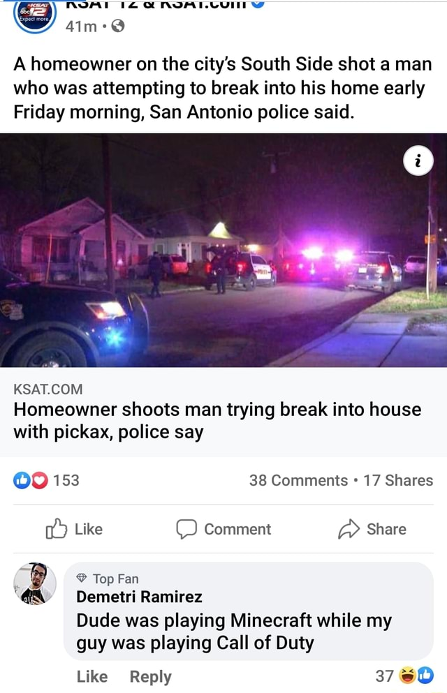 AVA A homeowner on the city's South Side shot a man who was attempting to break into his home early Friday morning, San Antonio police said. al Homeowner shoots man trying break into house with pickax, police say OO 153 38 Comments 17 Shares Like Comment Share Top Fan Demetri Ramirez Dude was playing Minecraft while my guy was playing Call of Duty Like Reply 37 memes
