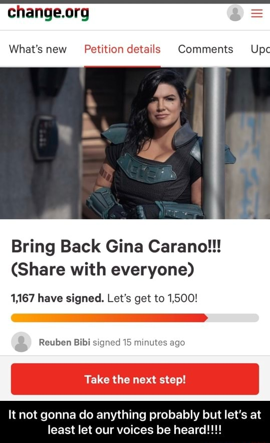 What's new Petition details Comments Upc Bring Back Gina Carano   Share with everyone 1,167 have signed. Let's get to 1,500 Reuben Bibi signed 15 minutes ago Take the next step It not gonna do anything probably but let's at least let our voices be heard    It not gonna do anything probably but let's at least let our voices be heard memes