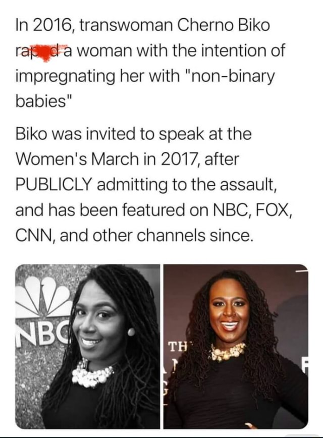 In 2016, transwoman Chemo Biko rafagera woman with the intention of impregnating her with non binary babies Biko was invited to speak at the Women's March in 2017, after PUBLICLY admitting to the assault, and has been featured on NBC, FOX, CNN, and other channels since. Wa. meme