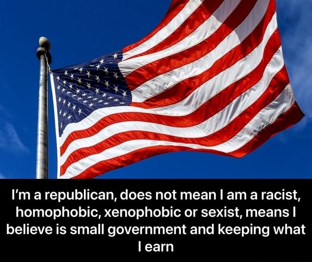 I'm a republican, does not mean am a racist, homophobic, xenophobic or sexist, means I believe is small government and keeping what learn  I'm a republican, does not mean I am a racist, homophobic, xenophobic or sexist, means I believe is small government and keeping what I earn meme