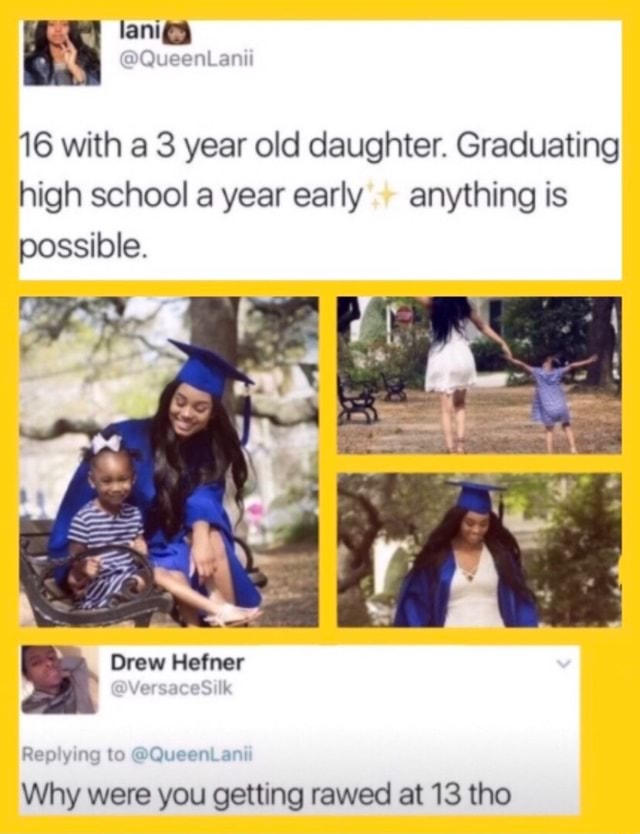 Xx6zigzag9xX 16 with a 3 year old daughter. Graduating high school a year early anything is possible. Drew Hefner Replying to QueenLanii Why were you getting rawed at 13 tho memes