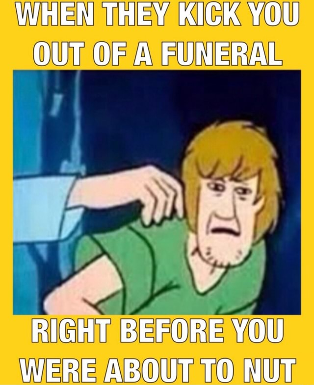 Xx6zigzag9xX WHEN THEY KICK YOU OUT OF A FUNERAL RIGHT BEFORE YOU WERE ABOUT TO NUT meme