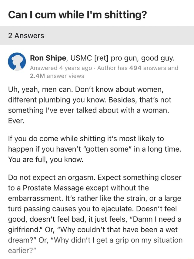 Can cum while I'm shitting 2 Answers Ron Shipe, USMC ret pro gun, good guy. Answered 4 years ago Author has 494 answers and 2.4M answer views Uh, yeah, men can. Do not know about women, different plumbing you know. Besides, that's not something I've ever talked about with a woman. Ever. If you do come while shitting it's most likely to happen if you haven't gotten some in a long time. You are full, you know. Do not expect an orgasm. Expect something closer to a Prostate Massage except without the embarrassment. It's rather like the strain, or a large turd passing causes you to ejaculate. Doesn't feel good, doesn't feel bad, it just feels, Damn I need a girlfriend. Or, Why couldn't that have been a wet dream  Or, Why didn't I get a grip on my situation earlier memes