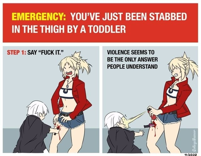 EMERGENCY YOU'VE JUST BEEN STABBED VIOLENCE SEEMS TO BE THE ONLY ANSWER PEOPLE UNDERSTAND IN THE THIGH BY A TODDLER STEP 1 SAY FUCK IT. ca memes