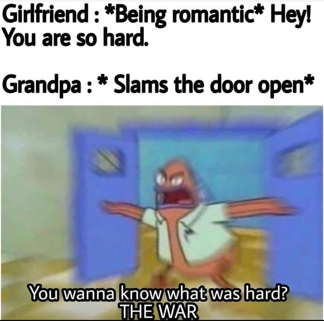 Girlfriend  *Being romantic* He You are so hard. Grandpa Slams the door open* You wanna know what was hard THE WAR memes