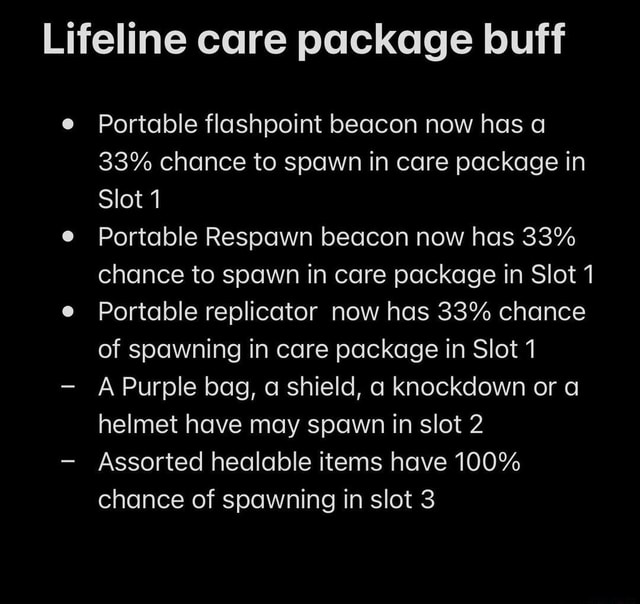 Lifeline care package buff Portable flashpoint beacon now has 33% chance to spawn in care package in Slot Portable Respawn beacon now has 33% chance to spawn in care package in Slot Portable replicator now has 33% chance of spawning in care package in Slot 7 A Purple bag, a shield, knockdown or a helmet have may spawn in slot 2  Assorted healable items have 100% chance of spawning in slot 3 memes