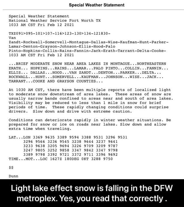 Special Weather Statement Special Weather Statement National Weather Service Fort Worth TX 1033 AM CST Fri Feb 12 2021 van Zandt Rockwall Somervell Montague Dallas Wise Kaufman Hunt Parker Lamar Denton Grayson Johnson Ellis Hood Palo Pinto Hopkins Collin Rains Fannin Jack Erath Tarrant Delta Cooke 1033 AM CST Fri Feb 12 2021. BRIEF MODERATE SNOW NEAR AREA LAKES IN MONTAGUE NORTHEASTERN ERATH HOPKINS RAINS LAMAR PALO PINTO COLLIN FANNIN. ELLIS DALLAS HOOD VAN ZANDT DENTON PARKER DELTA ROCKWALL HUNT SOMERVELL KAUFMAN JOHNSON WISE JACK. TARRANT COOKE AND GRAYSON COUNTIES At 1030 AM CST, there have been multiple reports of localized light to moderate snow downstream of area lakes. These areas of snow are usually narrow bands confined to areas near and south of area lakes. Visibility may be red