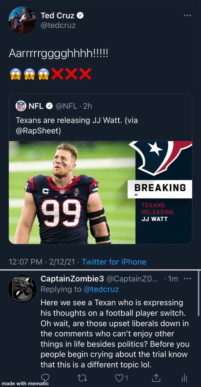 Ted Cruz  tedcruz NFL  NFL Texans are releasing JJ Watt. via Sheet BREAKING TEXANS RELEASIN JJ WATT PM   Twitter for iPhone CaptainZombie3 Replying to tedcruz Here we see a Texan who is expressing his thoughts on a football player switch. Oh wait, are those upset liberals down in the comments who can not enjoy other things in life besides politics Before you people begin crying about the trial know that this is a different topic lol. made with mematie ill memes