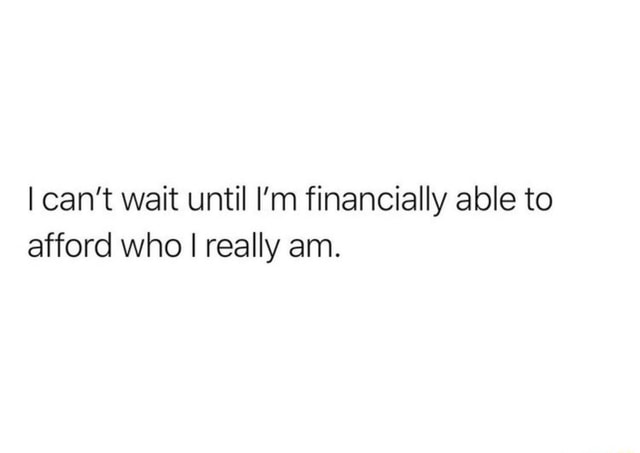 Can't wait until I'm financially able to afford who I really am memes