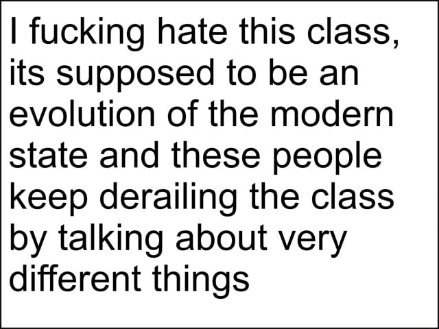 I fucking hate this class, its supposed to be an evolution of the modern state and these people keep derailing the class by talking about very different things meme