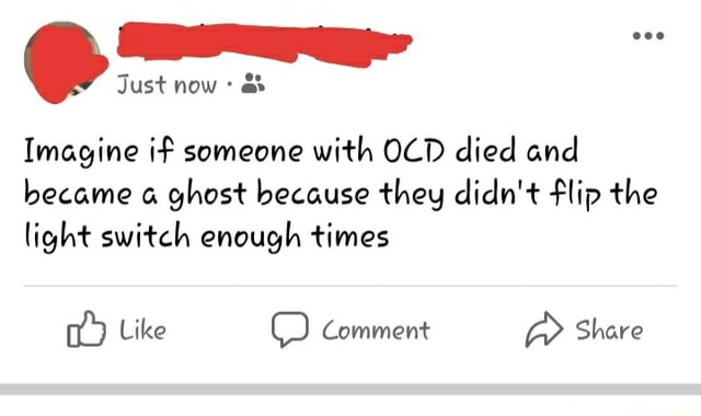 Just now Imagine if someone with OCD died and became ghost because they didn't flip the light switch enough times Like Comment Share meme