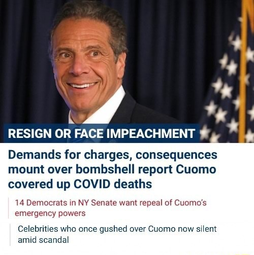 RESIGN OR FACE IMPEACHMENT Demands for charges, consequences mount over bombshell report Cuomo covered up COVID deaths 14 Democrats in NY Senate want repeal of Cuomo's emergency powers Celebrities who once gushed over Cuomo now silent amid scandal memes