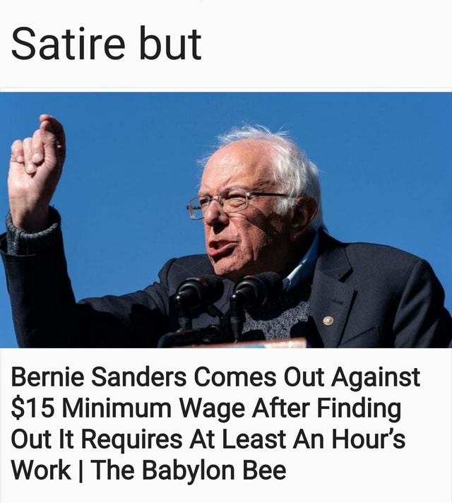 Satire but Bernie Sanders Comes Out Against $15 Minimum Wage After Finding Out It Requires At Least An Hour's Work I The Babylon Bee memes