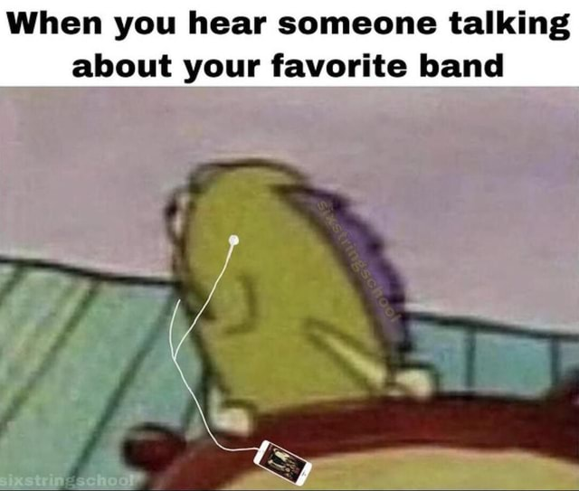 When you hear someone talking about your favorite band memes