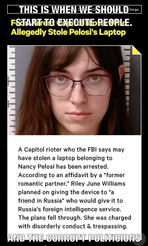 THIS IS WHEN WE SHOULD START TO EXECUTE PEOPLE. al Allegedly Stole Pelosi's Laptop A Capitol rioter who the FBI says may have stolen a laptop belonging to Nancy Pelosi has been arrested. According to an affidavit by a former romantic partner, Riley June Williams planned on giving the device to a friend in Russia who would give it to Russia's foreign intelligence service. The plans fell through. She was charged with disorderly conduct  and  trespassing memes