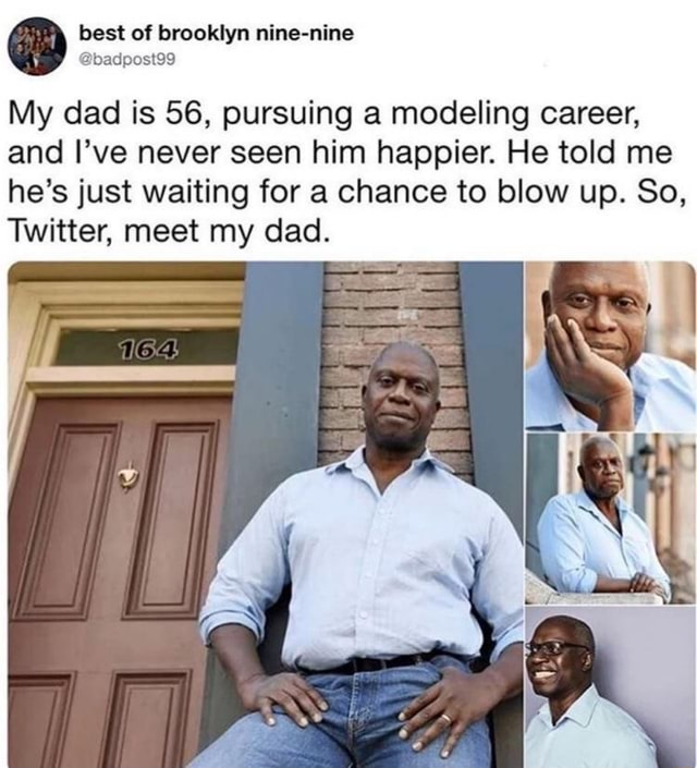 Best of brooklyn nine nine badpost99 My dad is 56, pursuing a modeling career, and I've never seen him happier. He told me he's just waiting for a chance to blow up. So, Twitter, meet my dad memes