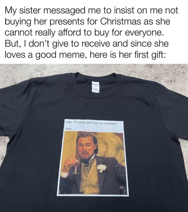My sister messaged me to insist on me not buying her presents for Christmas as she cannot really afford to buy for everyone. But, I do not give to receive and since she loves a good meme, here is her first gift