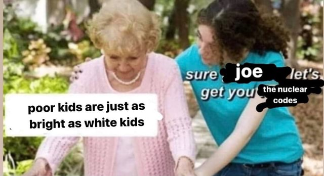 Sure, joe let's get the nuclear poor kids are just as codes bright as white kids memes