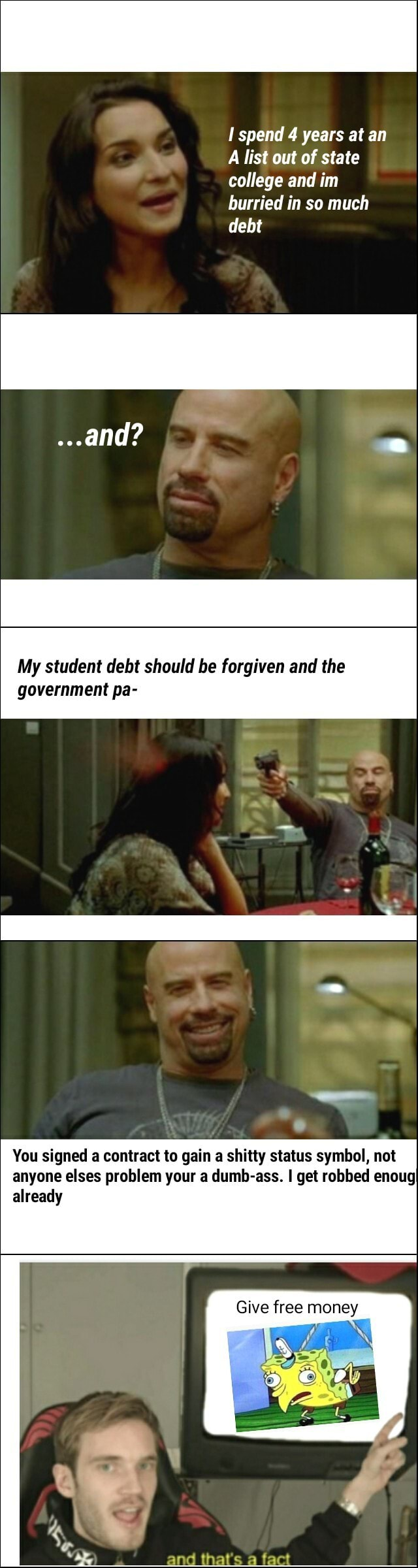 Spend 4 years at an A list out of state college and im burried in so much debt and My student debt should be forgiven and the government pa You signed a contract to gain a shitty status symbol, not anyone elses problem your a dumb ass. I get robbed enougI already Give free money and that's a fact memes