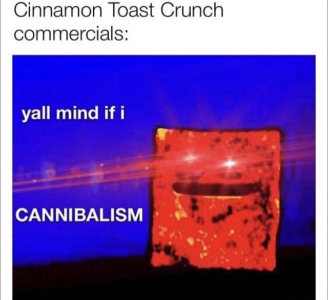 Cinnamon Toast Crunch commercials yall mind if i CANNIBALISM meme