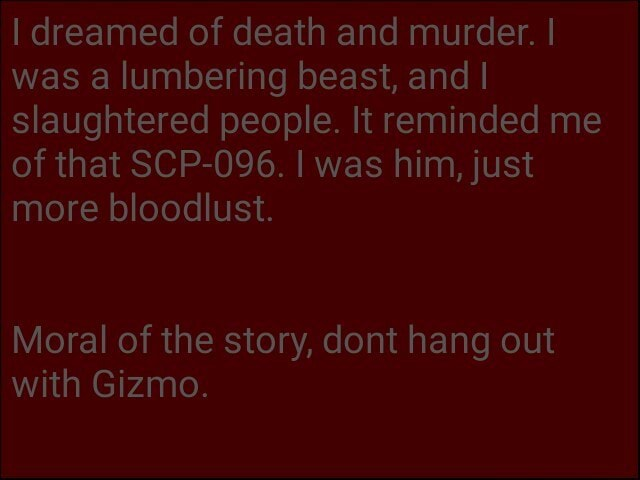 I dreamed of death and murder. I was a lumbering beast, and I slaughtered people. It reminded me of that SCP 096. I was him, just more bloodlust. Moral of the story, dont hang out with Gizmo memes