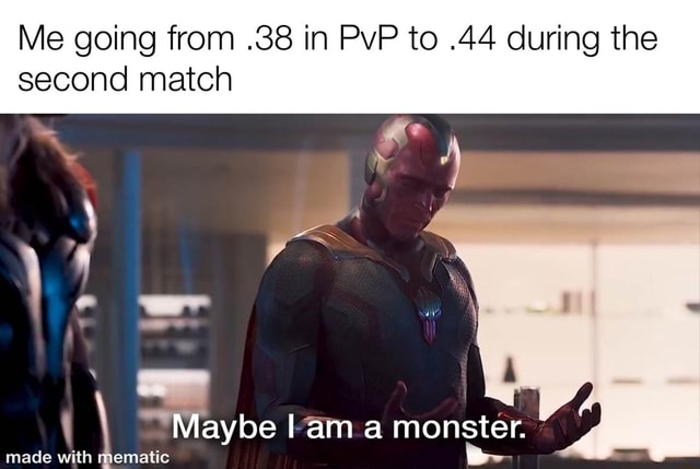 Me going from.38 in PvP to.44 during the second match Maybe am a monster. made ematic ematic memes