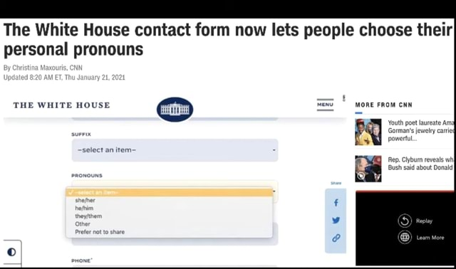 The White House contact form now lets people choose their personal pronouns THE WHITE HOUSE menu MORE FROM CNN Youth poet laureate Am Gorman's jewelry carried powerful. Rep. Clyburn reveals Bush said about Donald By select an item PRONOUNS memes