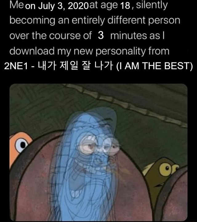 Me on July 3, 2020at age 18, silently becoming an entirely different person over the course of 3 minutes as I download my new personality from 2NE1  I AM THE BEST memes