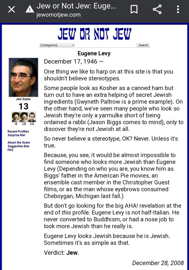 Jew or Not Jew Euge JEW NOT JEW Eugene Levy December 17, 1946  One thing we like to harp on at this site is that you shouldn't believe stereotypes. Categories Search Some people look as Kosher as a canned ham but turn out to have an extra helping of secret Jewish ingredients Gwyneth Paltrow is a prime example . On 13 the other hand, we've seen many people who look so Jewish they're only a yarmulke short of being ordained a rabbi Jason Biggs comes to mind , only to Jew Score discover they're not Jewish at all. Jew Score Recent Profiles Surprise Me So never believe a stereotype, OK Never. Unless it's About the Score Suggestion Box true. FAQ Because, you see, it would be almost impossible to find someone who looks more Jewish than Eugene Levy Depending on who you are, you know him as Biggs fa