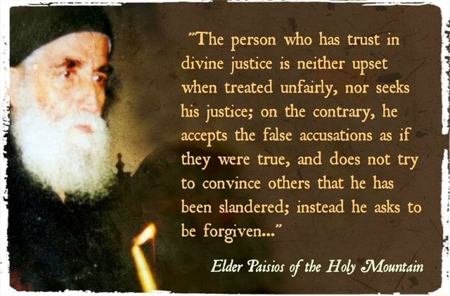 Elder Paisios The person who has trust in divine justice is neither upset when treated unfairly, nor seeks his justice on the contrary, he accepts the false accusations as if they were true, and does not try to convince others that he has been slandered instead he asks to be forgiven  Elder Paisios of the Holy Mountain memes