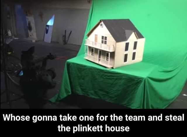 Whose gonna take one for the team and steal the plinkett house  Whose gonna take one for the team and steal the plinkett house memes