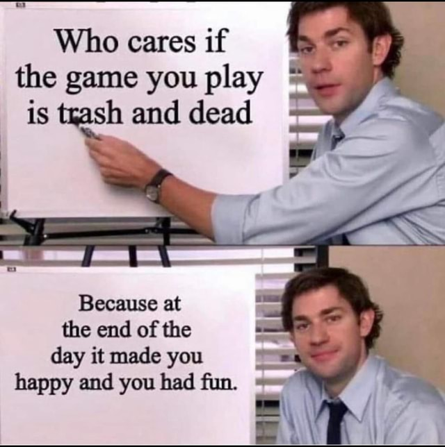 Who cares if I the game you play is trash and dead Because at the end of the day it made you happy and you had fun memes
