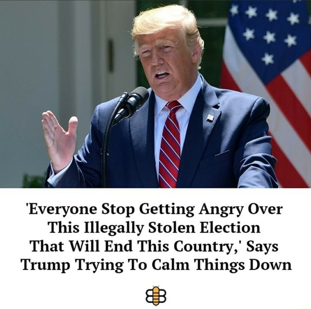 'Everyone Stop Getting Angry Over This Illegally Stolen Election That Will End This Country, Says Trump Trying To Calm Things Down meme