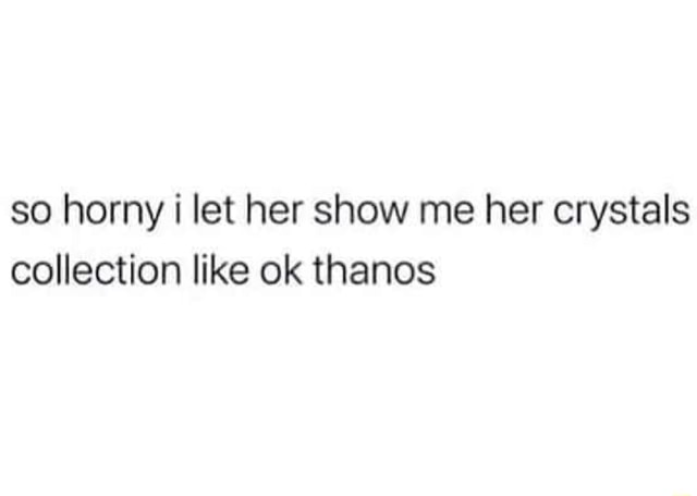 So horny let her show me her crystals et collection like ok thanos memes