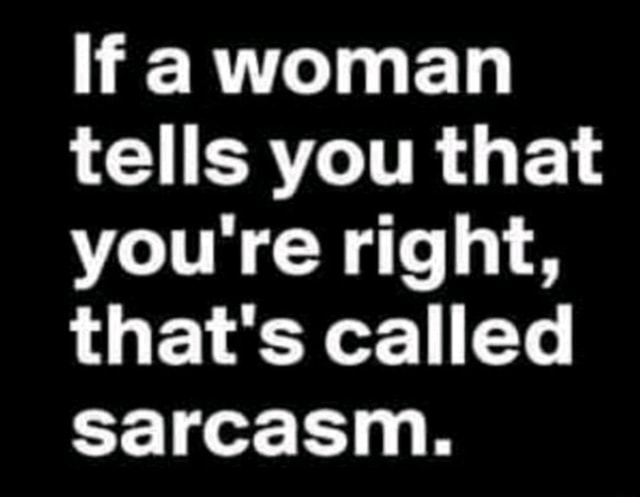 Ifa woman tells you that you re right, that's called sarcasm memes