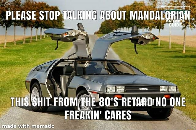 PLEASE STOP TALKING ABOUT MANDALORIAN THIS FROMTHE 80 RETARD NO ONE FREAKIN CARES meme