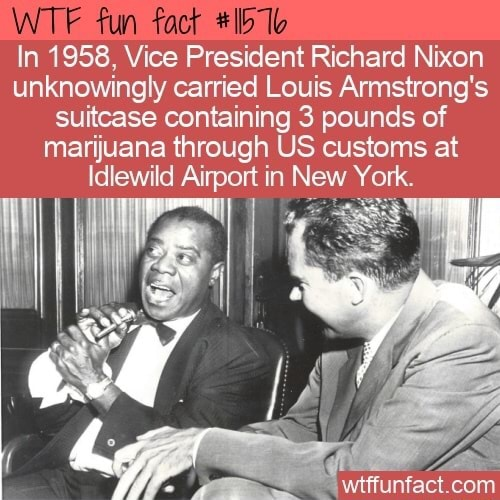 Fun In 1958, Vice President Richard Nixon unknowingly carried Louis Armstrong's suitcase containing 3 pounds of marijuana through US customs at Idlewild Ainport in New York memes
