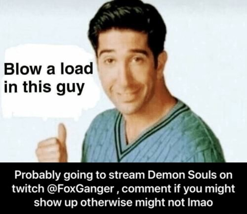 Blow a load in this guy Probably going to stream Demon Souls on twitch FoxGanger, comment if you might show up otherwise might not Imao Probably going to stream Demon Souls on twitch FoxGanger, comment if you might show up otherwise might not lmao memes