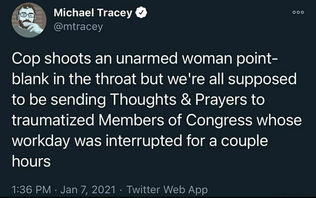 Michael Tracey mtracey Cop shoots an unarmed woman point blank in the throat but we're all supposed to be sending Thoughts and Prayers to traumatized Members of Congress whose workday was interrupted for a couple hours meme