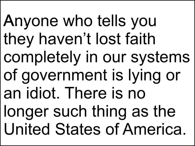 Anyone who tells you they haven't lost faith completely in our systems of government is lying or an idiot. There is no longer such thing as the United States of America meme