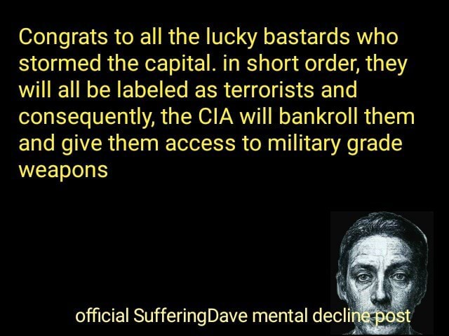 Congrats to all the lucky bastards who stormed the capital. in short order, they will all be labeled as terrorists and consequently, the CIA will bankroll them and give them access to military grade weapons official SufferingDave mental decling memes