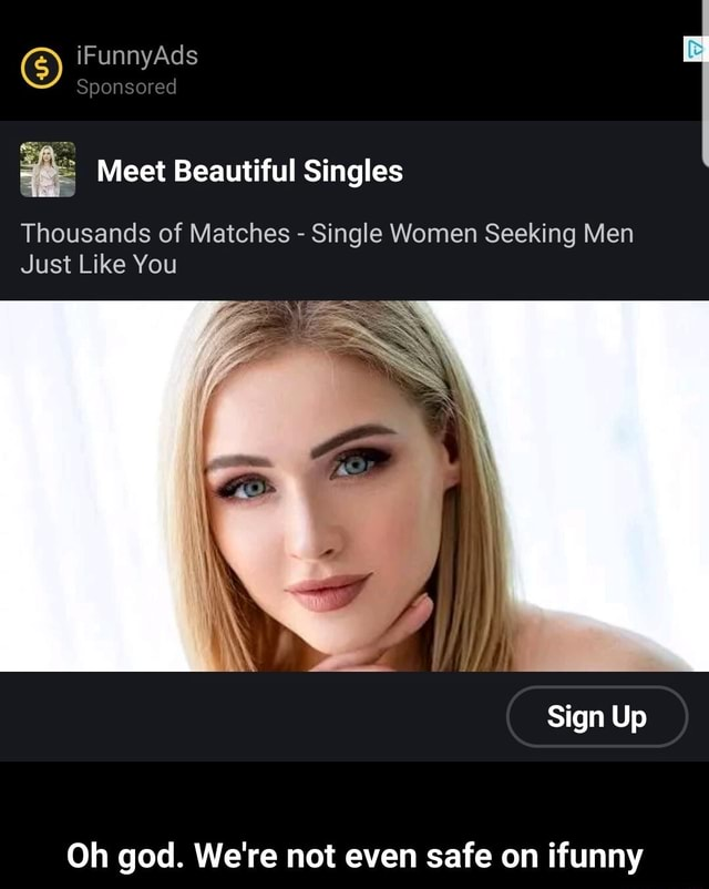 IFunnyAds Sponsored Meet Beautiful Singles Thousands of Matches Single Women Seeking Men Just Like You Sign Up Oh god. We're not even safe on ifunny Oh god. We're not even safe on ifunny meme