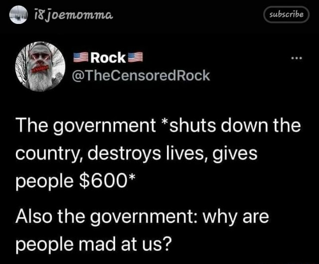 Joemomma subscribe Rock TheCensoredRock The government *shuts down the country, destroys lives, gives people Also the government why are people mad at us memes