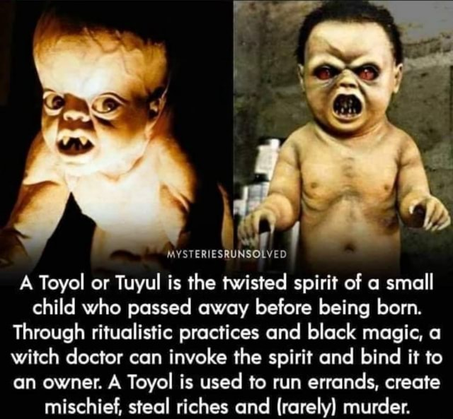 MYSTERIESRUNSOLVED A Toyol or Tuyul is the twisted spirit of a small child who passed away before being born. Through ritualistic practices and black magic, a witch doctor can invoke the spirit and bind it to an owner. A Toyol is used to run errands, create mischief, steal riches and rarely murder meme